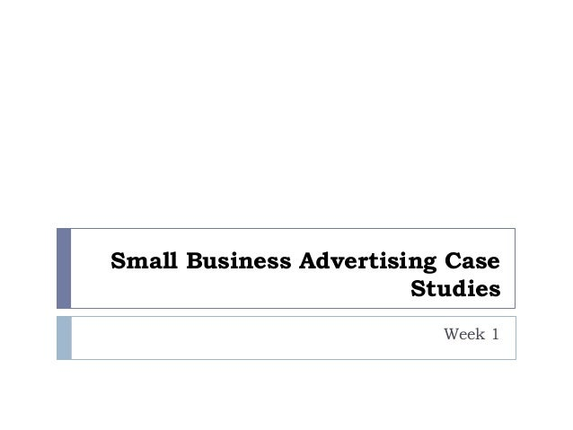 Small Business Advertising Case                        Studies                          Week 1