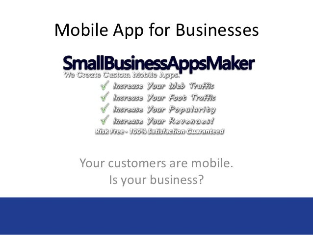 Mobile App for Businesses   Your customers are mobile.        Is your business?