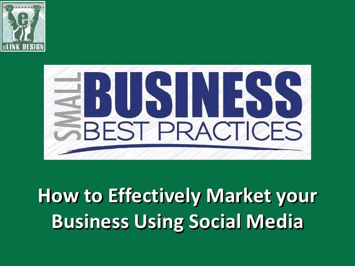 Small business best practices presentation  - how to effectively market your business using social media