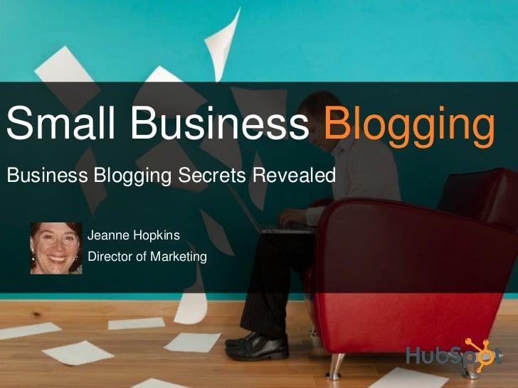 Small Business Blogging Business Blogging Secrets Revealed          Jeanne Hopkins         Director of Marketing