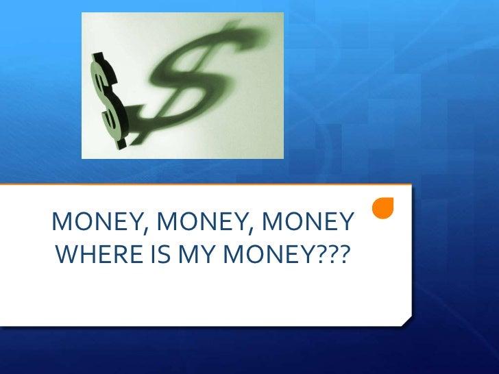 MONEY, MONEY, MONEY WHERE IS MY MONEY???