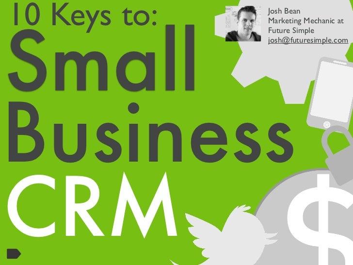 10 Keys to:   Josh BeanSmall              Marketing Mechanic at              Future Simple              josh@futuresimple....