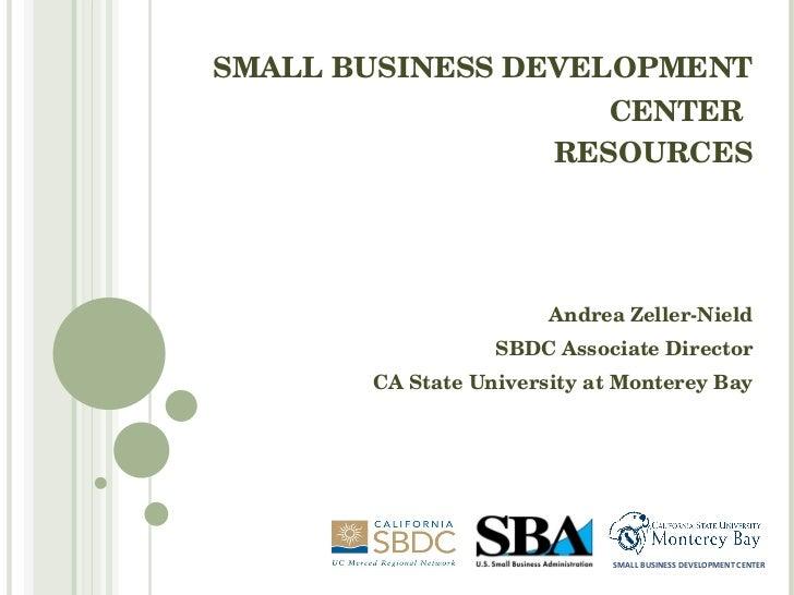 SMALL BUSINESS DEVELOPMENT CENTER   RESOURCES Andrea Zeller-Nield SBDC Associate Director CA State University at Monterey ...