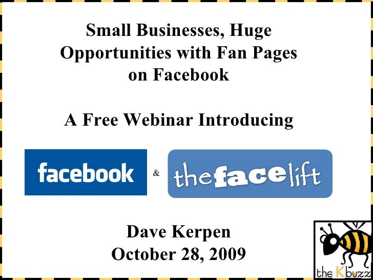 Small Businesses, Huge Opportunities with Fan Pages on Facebook A Free Webinar Introducing Dave Kerpen October 28, 2009 &