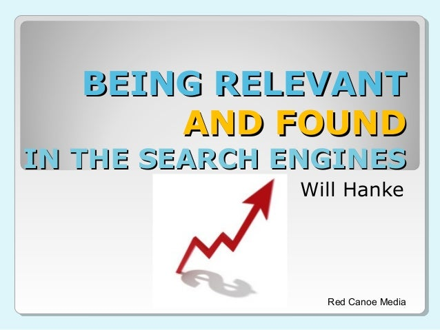 BEING RELEVANTBEING RELEVANT AND FOUNDAND FOUND IN THE SEARCH ENGINESIN THE SEARCH ENGINES Will Hanke Red Canoe Media