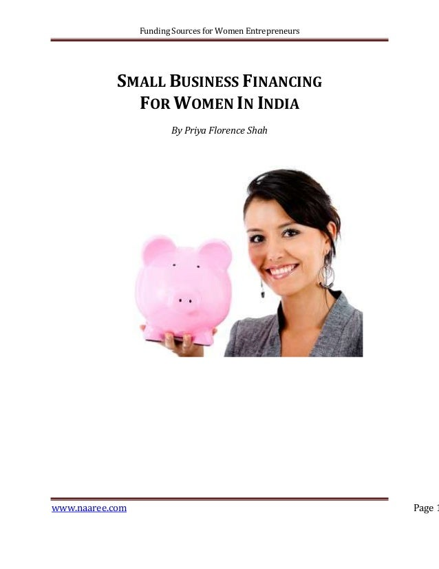 Funding Sources for Women Entrepreneurs  SMALL BUSINESS FINANCING FOR WOMEN IN INDIA By Priya Florence Shah  www.naaree.co...