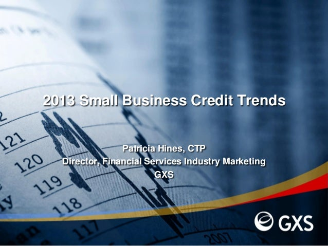 2013 Small Business Credit TrendsPatricia Hines, CTPDirector, Financial Services Industry MarketingGXS