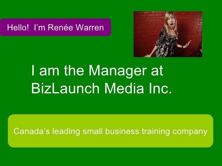 I am the Manager at BizLaunch Media Inc.   Hello!  I'm Renée Warren Canada's leading small business training company