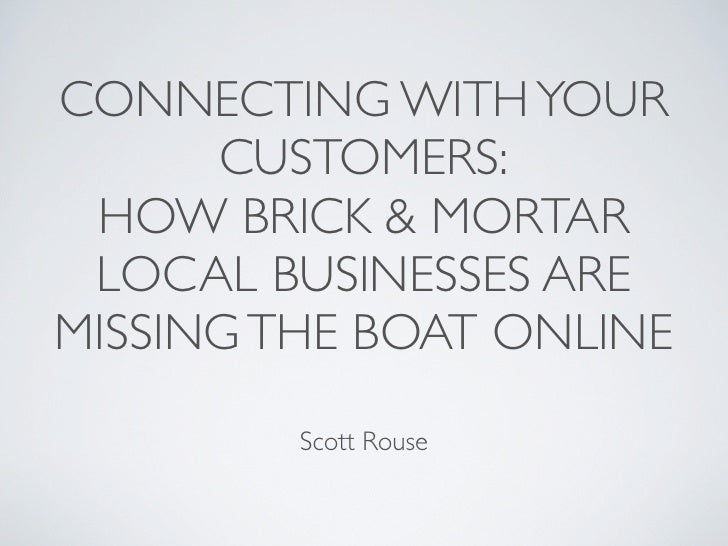 CONNECTING WITH YOUR       CUSTOMERS:  HOW BRICK & MORTAR  LOCAL BUSINESSES ARE MISSING THE BOAT ONLINE          Scott Rou...