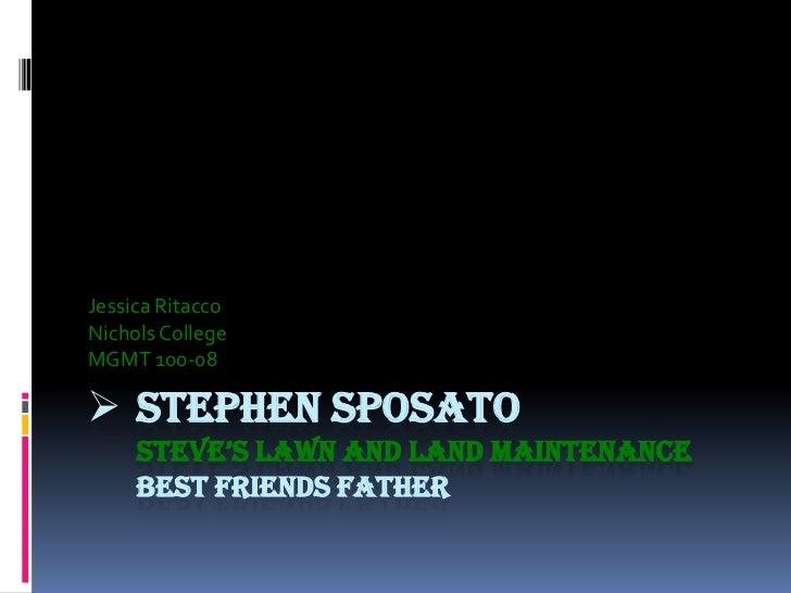 Jessica RitaccoNichols CollegeMGMT 100-08 STEPHEN SPOSATO     STEVE'S LAWN AND LAND MAINTENANCE     BEST FRIENDS FATHER
