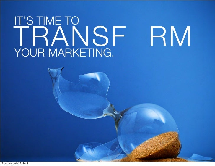 IT'S TIME TO!          TRANSF RM!          YOUR MARKETING.                          1Saturday, July 23, 2011