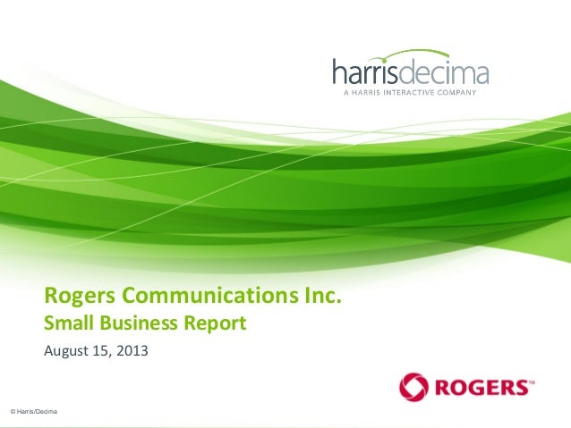 Rogers Communications Inc. Small Business Report August 15, 2013 © Harris/Decima