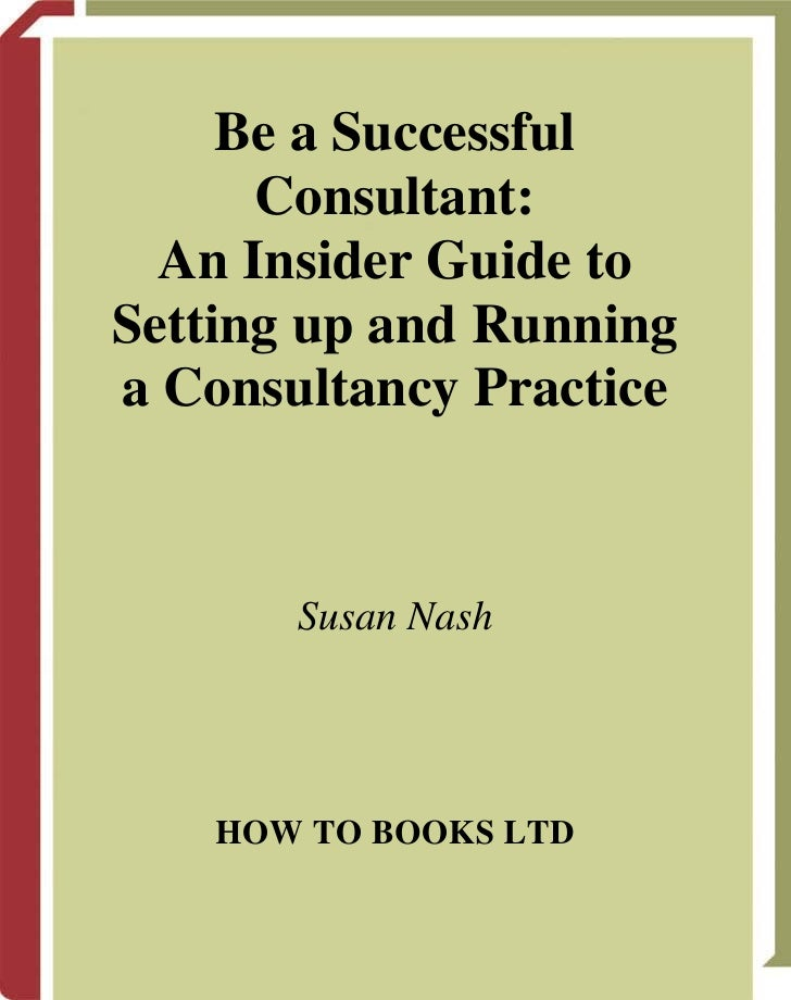 Be a Successful      Consultant:  An Insider Guide toSetting up and Runninga Consultancy Practice       Susan Nash    HOW ...