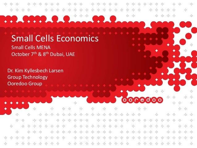 Small Cells Economics Small Cells MENA October 7th & 8th Dubai, UAE Dr. Kim Kyllesbech Larsen Group Technology Ooredoo Gro...