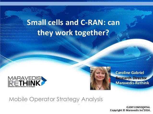 Small cells and C-RAN: can they work together?  Caroline Gabriel Research Director Maravedis-Rethink  Mobile Operator Stra...