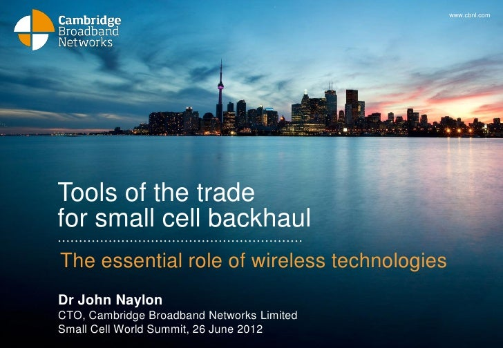 www.cbnl.comTools of the tradefor small cell backhaulThe essential role of wireless technologiesDr John NaylonCTO, Cambrid...