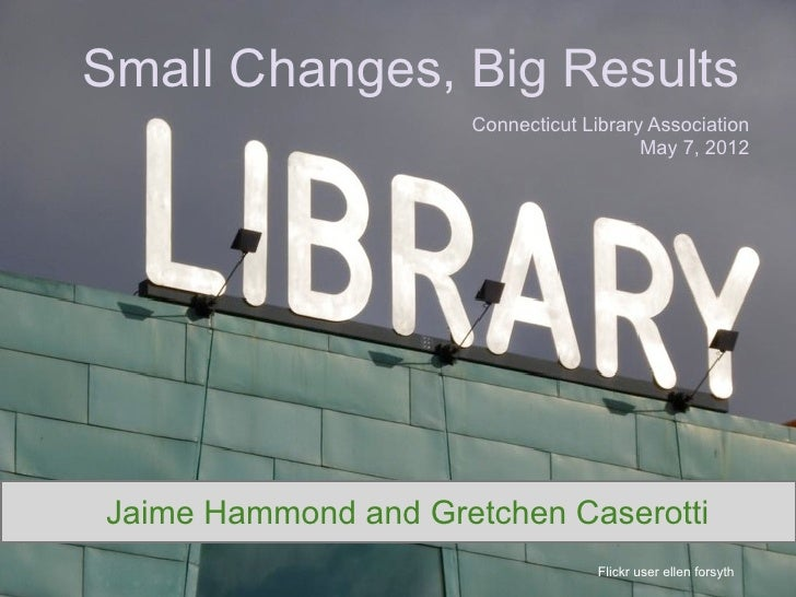 Small Changes, Big Results                     Connecticut Library Association                                        May ...
