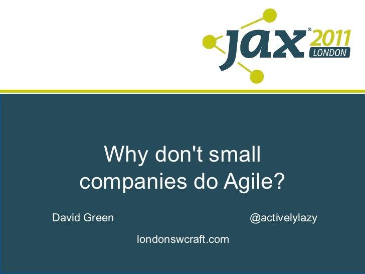 Why don't small companies do Agile? <ul>David Green </ul><ul>@activelylazy </ul><ul>londonswcraft.com </ul>