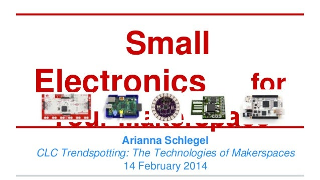 Small Electronics for Your Makerspace Arianna Schlegel CLC Trendspotting: The Technologies of Makerspaces 14 February 2014