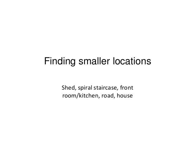 Finding smaller locations Shed, spiral staircase, front room/kitchen, road, house