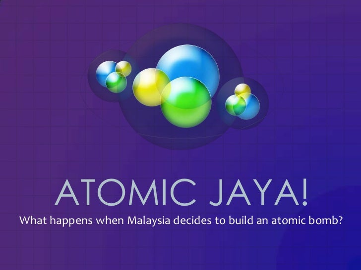 ATOMIC JAYA!What happens when Malaysia decides to build an atomic bomb?