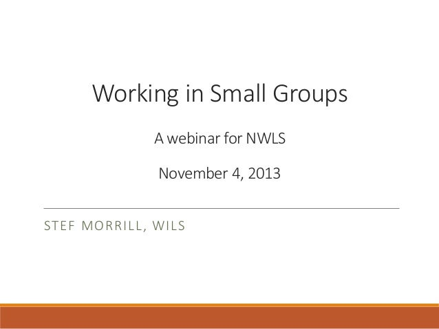 Working in Small Groups A webinar for NWLS November 4, 2013 STEF MORRILL, WILS