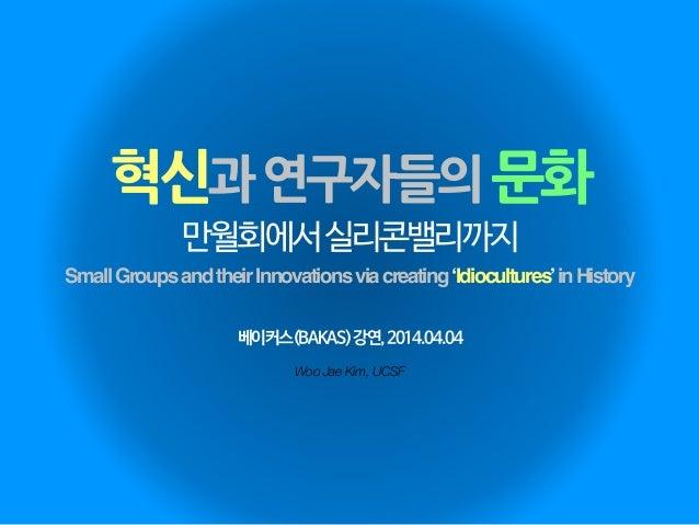 혁신과연구자들의문화 Woo Jae Kim, UCSF 만월회에서실리콘밸리까지 SmallGroupsandtheirInnovationsviacreating'Idiocultures'inHistory 베이커스(BAKAS)강연,2...