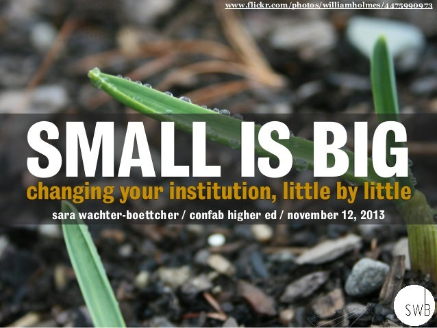 www.flickr.com/photos/williamholmes/4475990973  SMALL IS BIG changing your institution, little by little sara wachter-boet...