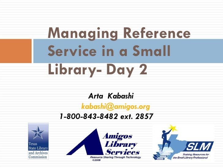 Managing Reference Service in a Small Library- Day 2 Arta  Kabashi [email_address] 1-800-843-8482 ext. 2857