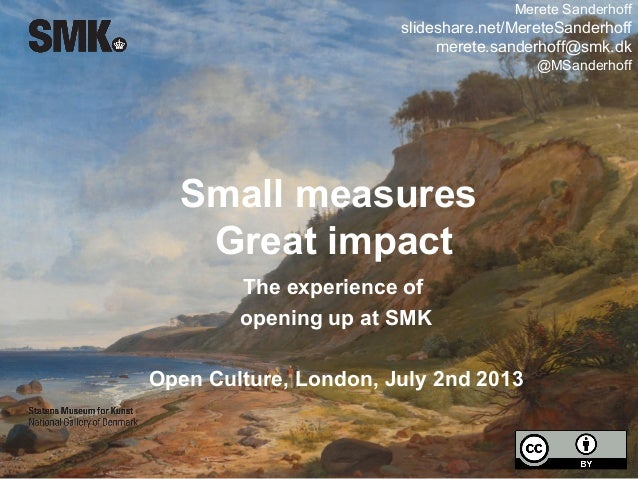 Small measures Great impact The experience of opening up at SMK Open Culture, London, July 2nd 2013 Merete Sanderhoff slid...