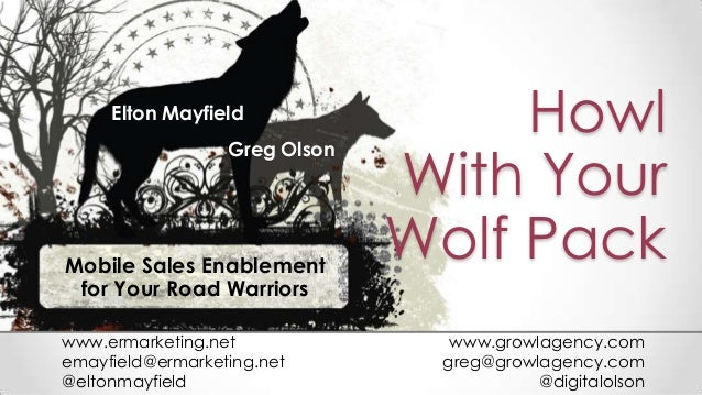 HowlWith YourWolf PackMobile Sales Enablementfor Your Road WarriorsElton MayfieldGreg Olsonwww.ermarketing.netemayfield@er...