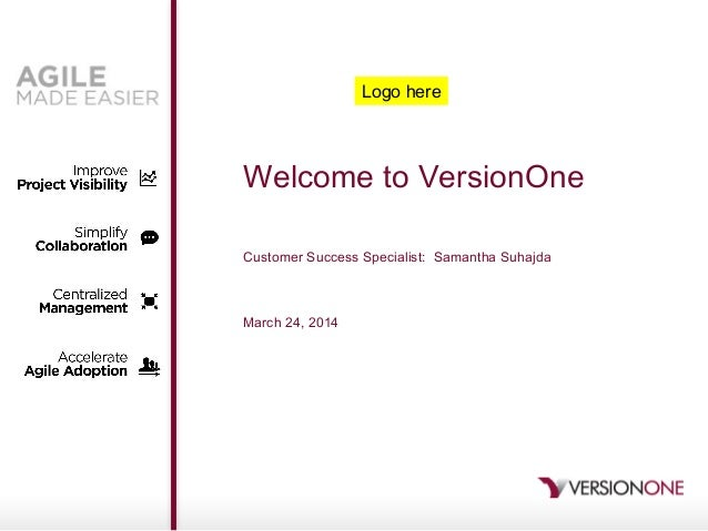 Welcome to VersionOne Customer Success Specialist: Samantha Suhajda March 24, 2014 Logo here