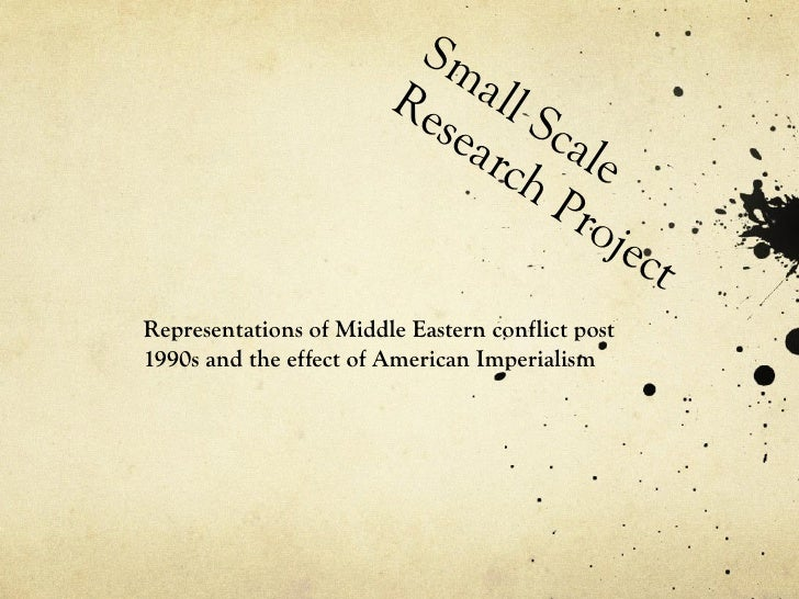 Small Scale Research Project  Representations of Middle Eastern conflict post 1990s and the effect of American Imperialism