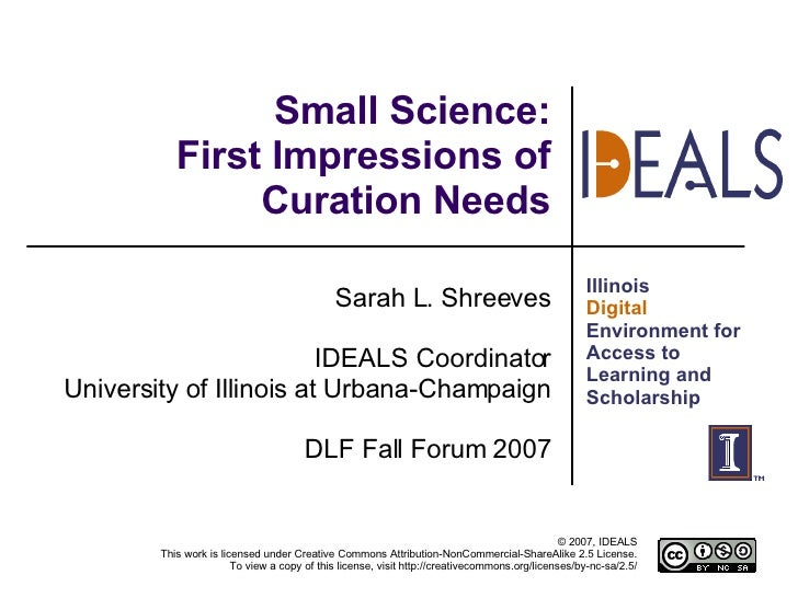 Small Science: First Impressions of Curation Needs Sarah L. Shreeves IDEALS Coordinator University of Illinois at Urbana-C...