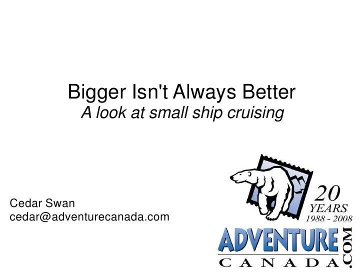 Bigger Isn't Always Better            A look at small ship cruising     Cedar Swan cedar@adventurecanada.com
