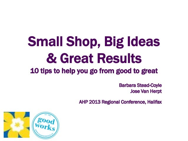 Small Shop, Big Ideas& Great Results10 tips to help you go from good to greatBarbara Stead-CoyleJose Van HerptAHP 2013 Reg...