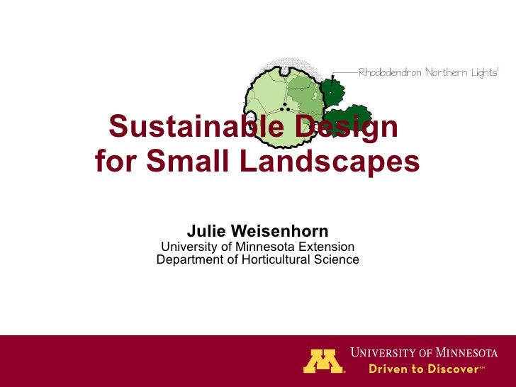 Sustainable Design  for Small Landscapes Julie Weisenhorn University of Minnesota Extension Department of Horticultural Sc...