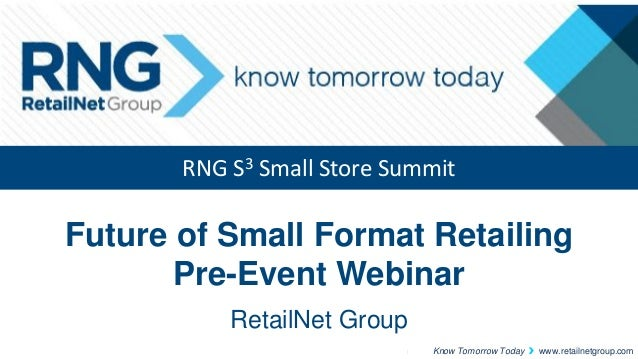 RNG S3 Small Store Summit  Future of Small Format Retailing Pre-Event Webinar RetailNet Group Know Tomorrow Today  www.ret...