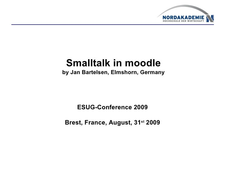 Smalltalk in moodle by Jan Bartelsen, Elmshorn, Germany          ESUG-Conference 2009  Brest, France, August, 31st 2009