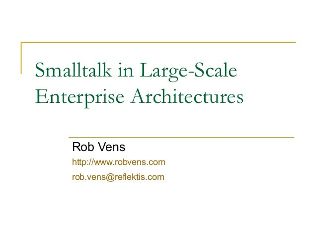 Smalltalk in Large-Scale Enterprise Architectures Rob Vens http://www.robvens.com rob.vens@reflektis.com