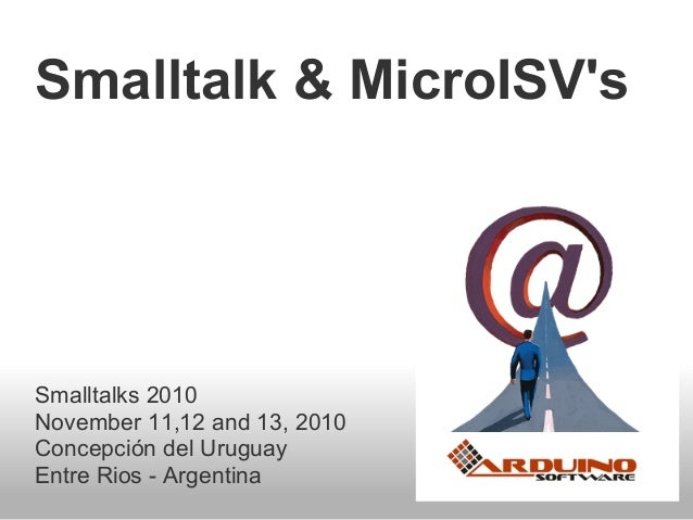 Smalltalk & MicroISV's Smalltalks 2010 November 11,12 and 13, 2010 Concepción del Uruguay Entre Rios - Argentina