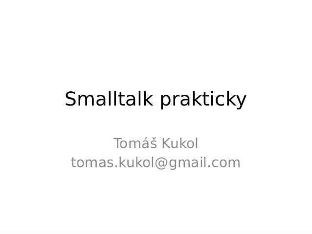 Smalltalk prakticky     Tomáš Kukoltomas.kukol@gmail.com