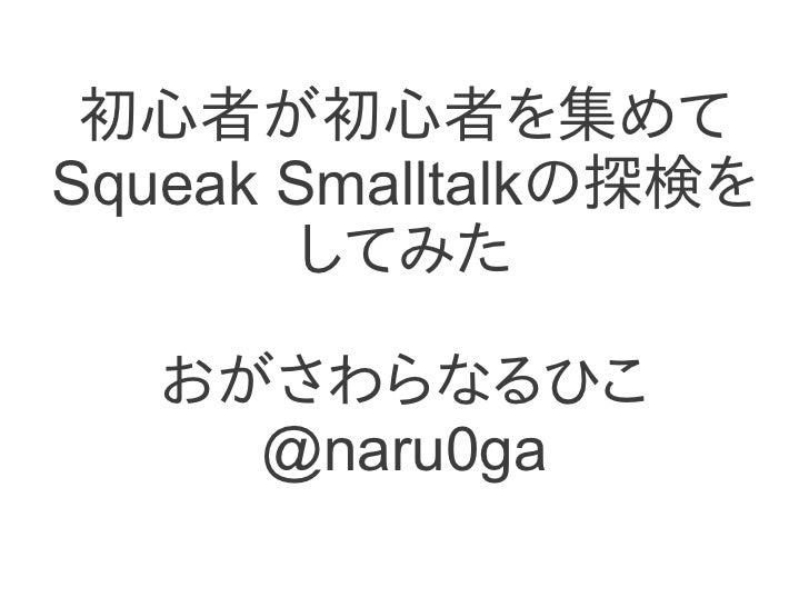 Squeak Smalltalk Explorer Meeting for beginners, by beginner/初心者による初心者のためのSqueak Smalltak探検会