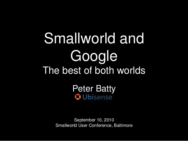 Smallworld and GoogleThe best of both worlds<br />Peter Batty<br />September 10, 2010Smallworld User Conference, Baltimore...