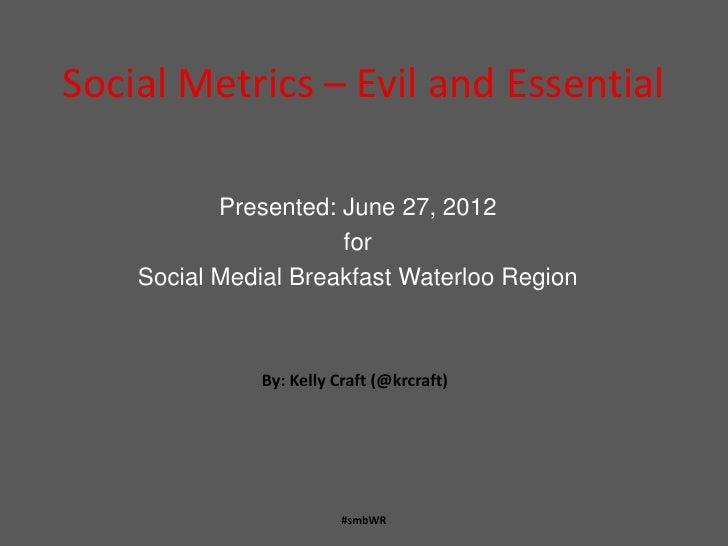 Social Metrics – Evil and Essential           Presented: June 27, 2012                      for    Social Medial Breakfast...