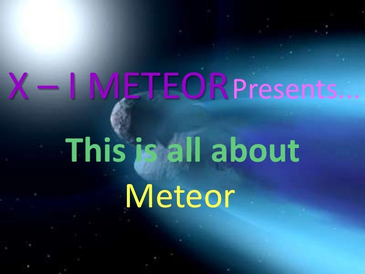 X – I METEOR<br />Presents...<br />This is all about<br />Meteor<br />