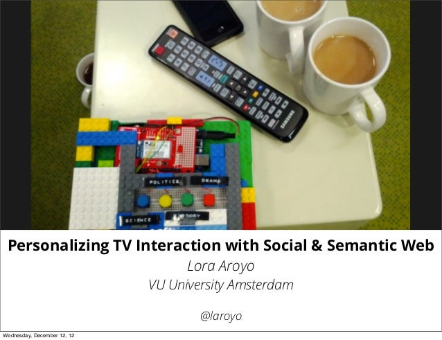 Personalizing TV Interaction with Social & Semantic Web                         Lora Aroyo                             VU ...