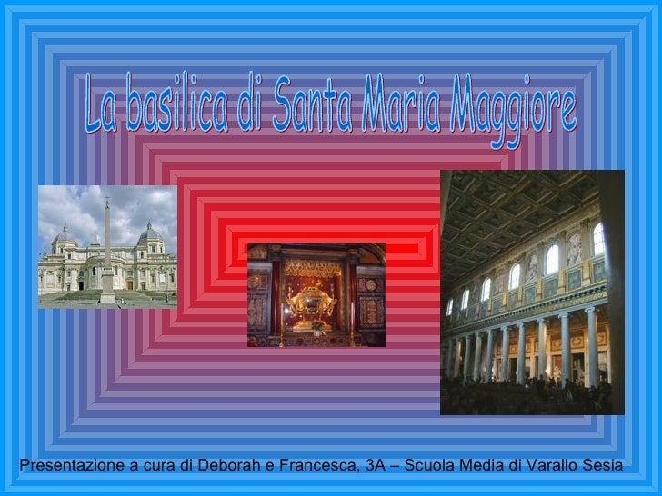 La basilica di Santa Maria Maggiore Presentazione a cura di Deborah e Francesca, 3A – Scuola Media di Varallo Sesia
