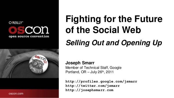 Fighting for the Futureof the Social WebSelling Out and Opening UpJoseph SmarrMember of Technical Staff, GooglePortland, O...