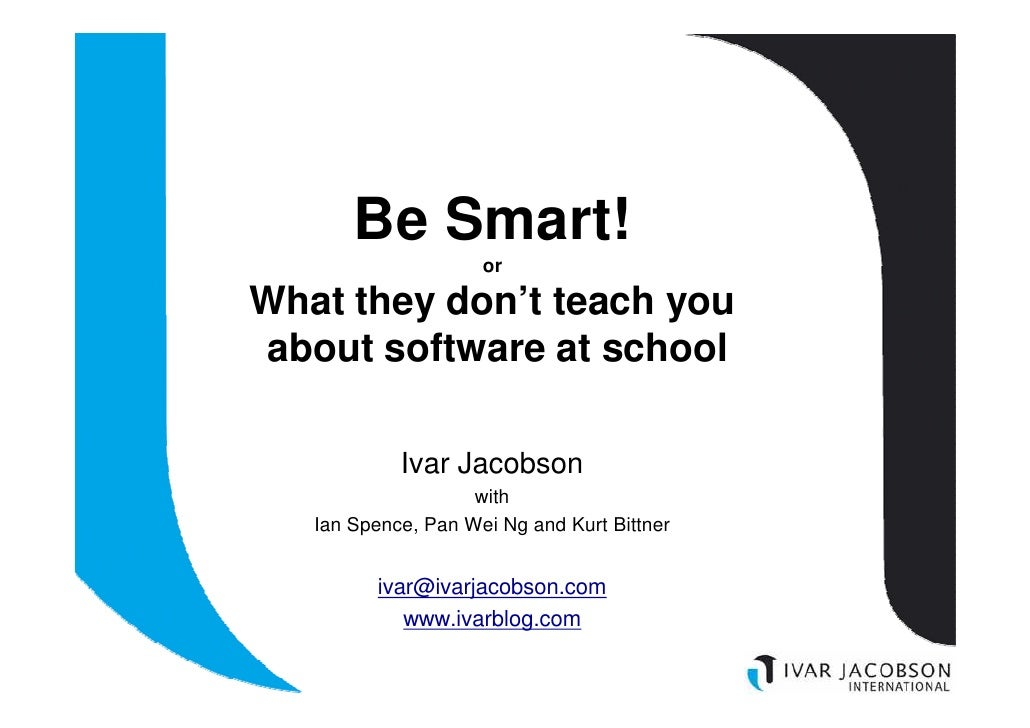 Be Smart!                      or  What they don't teach you about software at school              Ivar Jacobson          ...